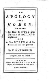 An Apology for Homer; wherein the true nature and design of the Iliad is explained; and a new system of his Theomythology proposed. By F. Hardouin. Translated from the French