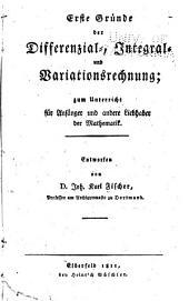 Erste Gründe der Differenzial-, Integral- und Variationsrechnung: zum Unterricht für Anfänger u. andere Liebhaber d. Mathematik
