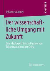 Der wissenschaftliche Umgang mit Zukunft: Eine Ideologiekritik am Beispiel von Zukunftsstudien über China