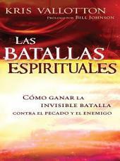 Las Batallas Espirituales: Cómo ganar la invisible batalla contra el pecado y el enemigo