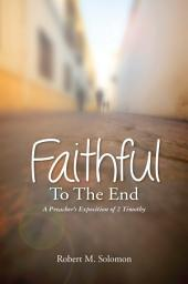 Faithful to the End: A Preacher's Exposition of 2 Timothy