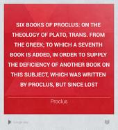 Six Books of Proclus: On the Theology of Plato, Trans. from the Greek; to which a Seventh Book is Added, in Order to Supply the Deficiency of Another Book on this Subject, which was Written by Proclus, But Since Lost, Volume 1