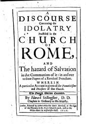A Discourse Concerning the Idolatry Practised in the Church of Rome: And The Hazard of Salvation in the Communion of It: in Answer to Some Papers of a Revolted Protestant, Wherein a Particular Account is Given of the Fanaticisms and Divisions of that Church