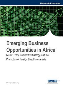Emerging Business Opportunities in Africa  Market Entry  Competitive Strategy  and the Promotion of Foreign Direct Investments Book