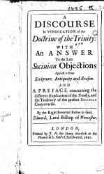 A Discourse in Vindication of the Doctrine of the Trinity  with an answer to the late Socinian objections against it from Scripture  antiquity and reason  And a preface concerning the different explications of the Trinity  and the tendency of the present Socinian controversy PDF