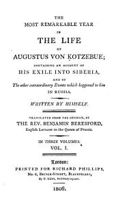 The Most Remarkable Year in the Life of Augustus Von Kotzebue; Containing an Account of His Exile Into Siberia, and of the Other Extraordinary Events which Happened to Him in Russia: Volume 1