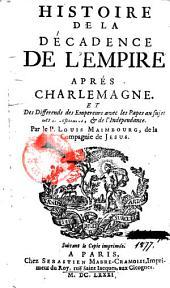 Histoire de la décadence de l'Empire après Charlemagne et des différends des empereurs avec les papes, au sujet des investitures et de l'indépendance, par le P. Louis Maimbourg de la compagnie de Jésus