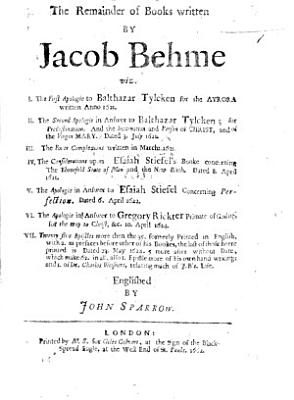 The Remainder of Books Written by Jacob Behme  Viz  I  The First Apologie to Balthazar Tylcken     II  The Second Apologie in Answer to Balthazar Tylcken     III  The Fouer Complexions     IV  The Considerations Upon Esaiah Stiefel s Booke Concerning the Threefold State of Man and the New Birth     V  The Apologie in Answer to Esaiah Stiefel Concerning Perfection     VI  The Apologie in Answer to Gregory Rickter     for the Way to Christ     VII  Twenty Five Epistles More Then the 35 Formerly Printed in English  with 2      which Make 62 in All  Also 1 Epistle More of His Own Hand Writing  and 1 of Dr  Charles Weisners  i e  Cornelius Weissner   Relating Much of J  B s  Life  Englished by John Sparrow   With a Bibliography   PDF