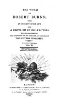 The Works of Robert Burns; with an Account of His Life, and a Criticism on His Writings. To which are Prefixed, Some Observations on the Character and Condition of the Scottish Peasantry