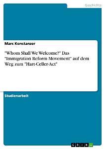 Whom Shall We Welcome   Das  Immigration Reform Movement  auf dem Weg zum  Hart Celler Act  PDF