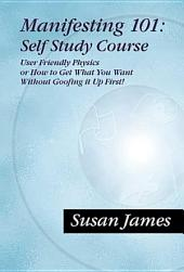 Manifesting 101 & Beyond Self Study Course: How To Get What You Want w/o Goofin It Up First!