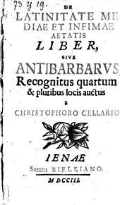 De Latinitate Mediae Et Infimae Aetatis Liber, Sive Antibarbarus, Recognitus quartum & pluribus locis auctus a Christophoro Cellario