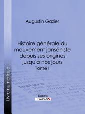 Histoire générale du mouvement janséniste depuis ses origines jusqu'à nos jours: Volume1