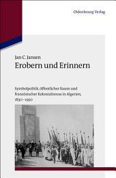 Erobern und Erinnern: Symbolpolitik, öffentlicher Raum und französischer Kolonialismus in Algerien 1830-1950