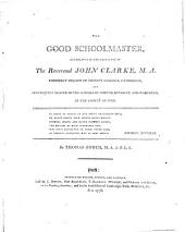The Good Schoolmaster, Exemplified in the Character of the Reverend John Clarke: ... By Thomas Zouch, ...