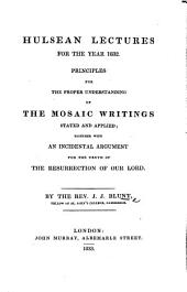 Hulsean Lectures for the Year 1832. Principles for the proper understanding of the Mosaic writings stated and applied, together with an incidental argument for the truth of the resurrection of Our Lord