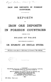 Iron Ore Deposits in Foreign Countries: Reports ... Compiled at the Board of Trade from Information Collected by H.M. Diplomatic and Consular Officers ...