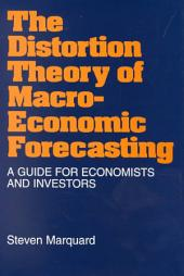 The Distortion Theory of Macroeconomic Forecasting: A Guide for Economists and Investors