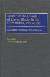 Rooted in the Chants of Slaves, Blacks in the Humanities, 1985-1997: A Selected Annotated Bibliography