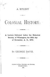 A Study in Colonial History: A Lecture Delivered Before the Historical Society, of Wilmington, the 26th Day of November, A.D. 1879