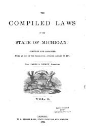 The Compiled Laws of the State of Michigan: Compiled and Arranged Under an Act of the Legislature, Approved January 25, 1871, Volume 1