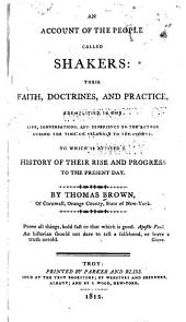 An Account of the People Called Shakers: Their Faith, Doctrines and Practice, Exemplified in the Life, Conversations and Experience of the Author During the Time that He Belonged to the Society; to which is Affixed a History of Their Rise and Progress to the Present Day