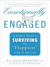 "Emotionally Engaged: A Bride's Guide to Surviving the ""Happiest"" Time of Her Life"