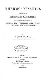 Thermo-dynamics Treated with Elementary Mathematics: And Containing Applications to Animal and Vegetable Life, Tidal Friction and Electricity