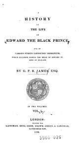 A History of the Life of Edward the Black Prince: And of Various Events Connected Therwith, which Occurred During the Reign of Edward III, King of England, Volume 1