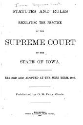 Statutes and Rules Regulating the Practice of the Supreme Court of the State of Iowa: Revised and Adopted at the June Term, 1886