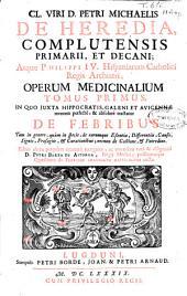 Cl. viri D. Petri Michaelis de Heredia ... Operum medicinalium tomus primus in quo juxta Hippocratis, Galeni et Avicennae ... tractatur De febribus ...