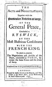 The acts and negotiations, together with the particular articles at large, of the general peace, concluded at Ryswick, by the most illustrious confederates with the French king: to which is premised, the negotiations and articles of the peace, concluded at Turin, between the same prince and the Duke of Savoy