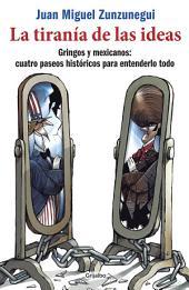 La tiranía de las ideas: Gringos y mexicanos: cuatro paseos históricos para entenderlo todo