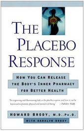 The Placebo Response: How You Can Release the Body's Inner Pharmacy for Better Health