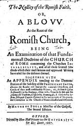 The Nullity of the Romish Fatih: Or, A Blovv at the Root of the Romish Church, Being an Examination of that Fundamentall Doctrine of the Church of Rome Concerning the Churches Infallibility. Together with an Appendix Tending to the Demonstration of the Solidity of the Protestant Faith