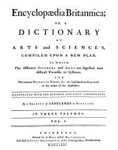 Encyclopædia Britannica, or, A dictionary of arts and sciences, compiled upon a new plan: in which the different sciences and arts are digested into distinct treatises or systems, and the various technical terms, etc. are explained as they occur in the order of the alphabet, Volume 1