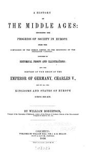A History of the Middle Ages: Describing the Progress of Society in Europe, Subversion of the Roman Empire to the Beginning of the Sixteenth Century ; Confirmed by Historical Proofs and Illustrations, and the History of the Reign of the Emperor of Germany, Charles V., and of All the Kingdoms and States of Europe During His Age
