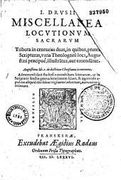 I. Drusii miscellanea locutionum sacrarum tributa in centurias duas, in quibus, præter Scripturas, varia theologoru[m] loca, Augustini præcipuè, illustra[n]tur, aut emenda[n]tur
