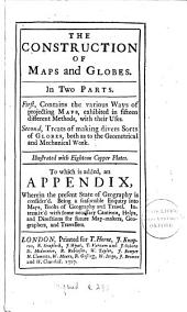 The Construction of Maps and Globes: In Two Parts. First, Contains the Various Ways of Projecting Maps, ... Second, Treats of Making Divers Sorts of Globes, ... Illustrated with Eighteen Copper Plates. To which is Added, an Appendix, ...