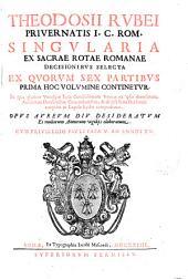 Theodosii Rubei Singularia ex Sacrae Rotae Romanae decisionibus selecta: ex quorum sex partibus prima hoc volumine continentur