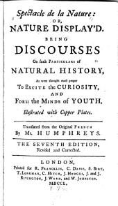 Spectacle de la Nature: Or, Nature Display'd: Being Discourses on Such Particulars of Natural History as Were Thought Most Proper to Excite the Curiosity, and Form the Minds of Youth ... Tr. from the Original French ...