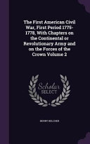 The First American Civil War, First Period 1775-1778, with Chapters on the Continental Or Revolutionary Army and on the Forces of the Crown Volume 2