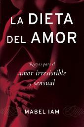 La Dieta del amor: Recetas para el amor irresistible y sensuall