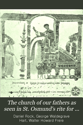 The Church of Our Fathers as Seen in St. Osmund's Rite for the Cathedral of Salisbury: With Dissertations on the Belief and Ritual in England Before and After the Coming of the Normans, Volume 4