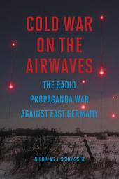 Cold War on the Airwaves: The Radio Propaganda War against East Germany
