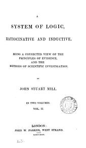 A System of Logic, Ratiocinative and Inductive: Being a Connected View of the Principles of Evidence and the Methods of Scientific Investigation, Volume 2