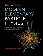 Modern Elementary Particle Physics: Explaining and Extending the Standard Model, Edition 2