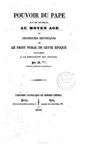 Pouvoir du Pape sur les souverains au Moyen Age, ou, Recherches historiques sur le droit public de cette époque relativement a la déposition des princes
