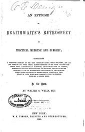 An Epitome of Braithwaite's Retrospect of Practical Medicine and Surgery: Containing a Condensed Summary of the Most Important Cases; Their Treatment, and All the Remedies and Other Useful Matters Embraced in the Forty Volumes, the Whole Being Alphabetically Classified, and Supplied with an Addenda, Comprising a Table of French Weights and Measures, Reduced to English Standard; a List of Incompatibles, Explanation of the Principal Abbreviations Occurring in Pharmaceutical Formulae, a Vocabulary of Latin Words Most Frequently Used in Prescriptions, and Copious Index ...