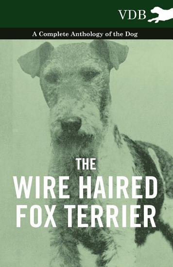 The Wire Haired Fox Terrier   A Complete Anthology of the Dog PDF